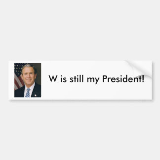 W is still my President Bumper Sticker