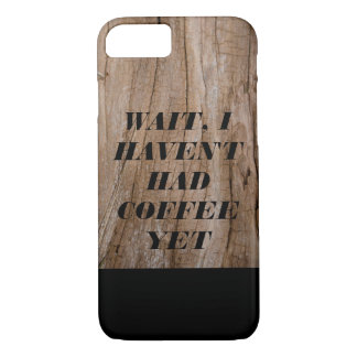 Wait, I Haven't Had Coffee Yet Wooden Effect+Text iPhone 7 Case