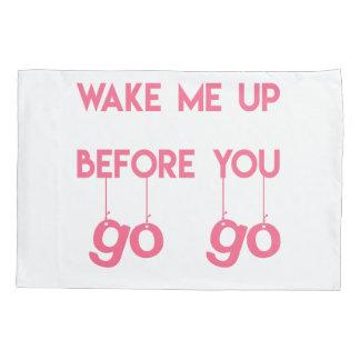Wake me up before you go go- Funny Pillowcase