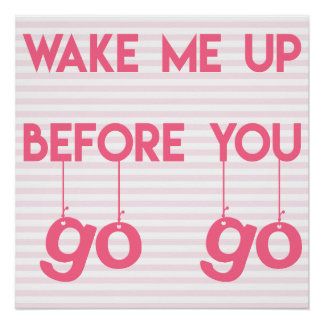 Wake me up before you go go- Funny Quote Poster Perfect Poster