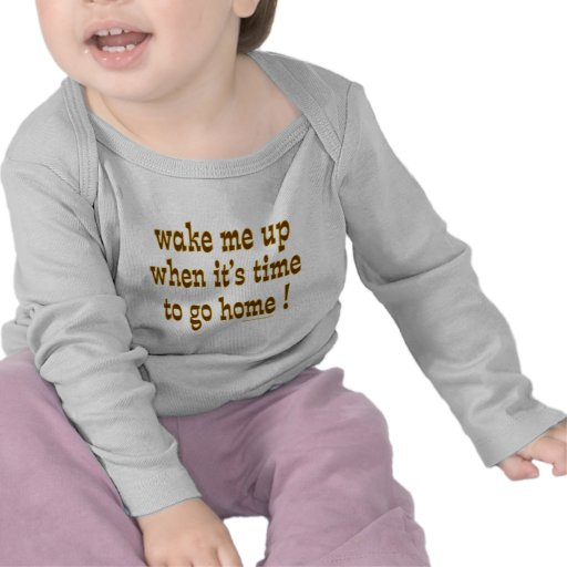 Wake Me Up When It's Time To Go Home T-shirt