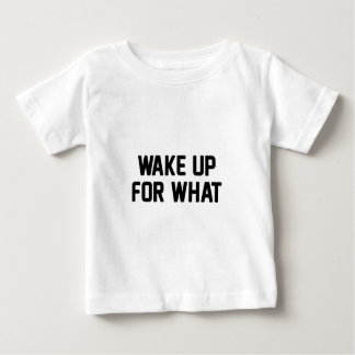 Wake Up For What Baby T-Shirt