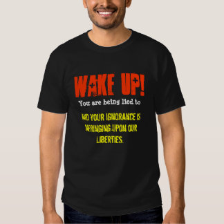 Wake Up! You are being lied to and your Ignorance Shirts