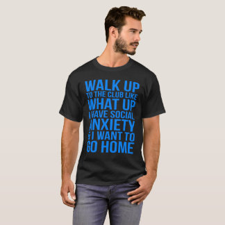 WALK UP TO THE CLUB LIKE WHAT UP I HAVE SOCIAL... T-Shirt