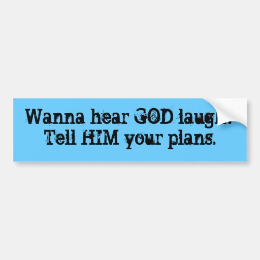 Wanna hear GOD laugh?Tell HIM your plans. Bumper Stickers