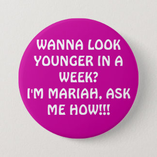 WANNA LOOK YOUNGER IN A WEEK?I'M MARIAH, ASK ME... 3 INCH ROUND BUTTON