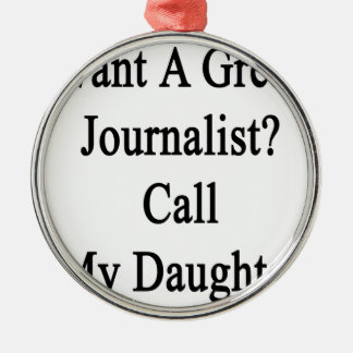 Want A Great Journalist Call My Daughter Metal Ornament