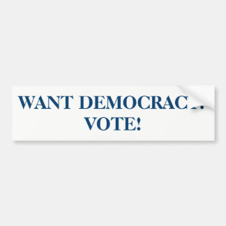 WANT DEMOCRACY? VOTE! BUMPER STICKER
