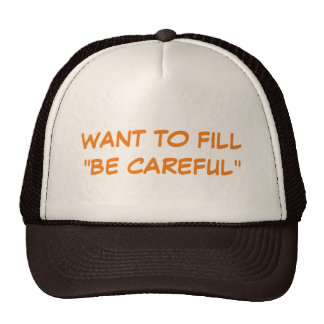 """Want To Fill """"Be Careful"""" Trucker Hat"""