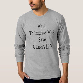 Want To Impress Me Save A Lion's Life T-Shirt