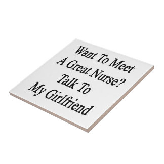 Want To Meet A Great Nurse Talk To My Girlfriend Ceramic Tile