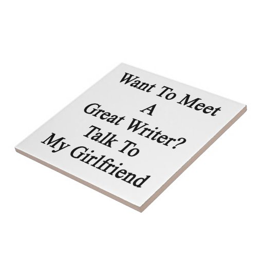 Want To Meet A Great Writer Talk To My Girlfriend. Ceramic Tiles