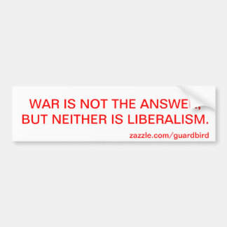 WAR IS NOT THE ANSWER, BUT NEITHER IS LIBERALISM. BUMPER STICKER