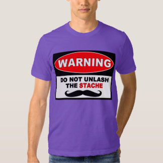 WARNING: DO NOT UNLASH THE STACHE TEE SHIRT