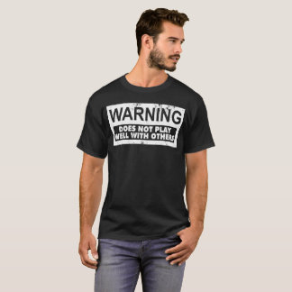 WARNING: DOES NOT PLAY WELL WITH OTHERS T-Shirt