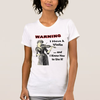 Warning: I Have A Violin and I Know How to Use It! T-Shirt