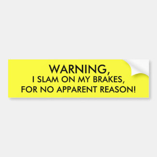 WARNING, I SLAM ON MY BRAKES, FOR NO APPARENT R... BUMPER STICKER