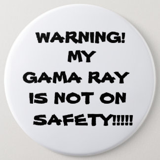 WARNING!,   MY GAMA RAY, IS NOT ON, SAFETY!!!!! 6 INCH ROUND BUTTON