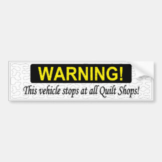 WARNING! This vehicle stops at all Quilt Shops! Bumper Sticker