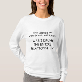 Was I Drunk During The Entire Relationship? T-Shirt