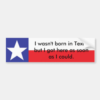 Wasn't Born In Texas... Bumper Sticker