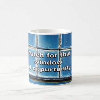 Watch for that window of opportunity. coffee mug