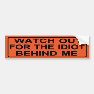 Watch out fort he idiot behind me bumper sticker