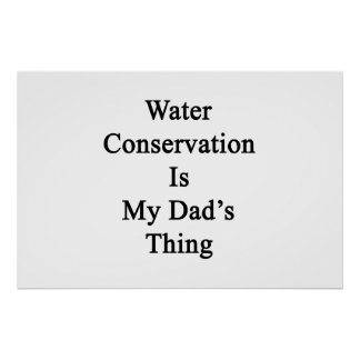 Water Conservation Is My Dad's Thing Poster