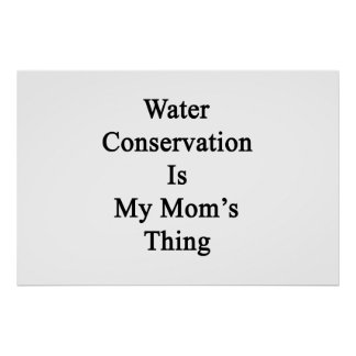 Water Conservation Is My Mom's Thing Poster