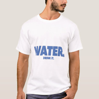 Water - Drink it. Shirt