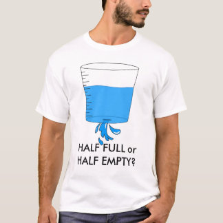 water, HALF FULL or HALF EMPTY? T-Shirt
