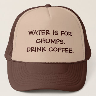 WATER IS FOR CHUMPS. DRINK COFFEE. TRUCKER HAT