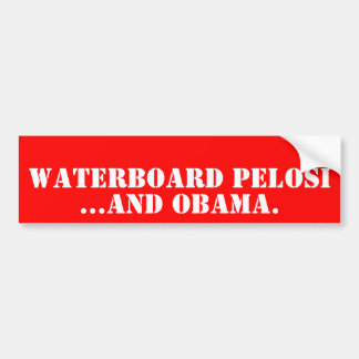 WATERBOARD PELOSI, ...And OBAMA. Bumper Sticker