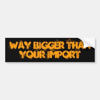 WAY BIGGER than your import Bumper Sticker