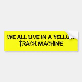 We all live in a Yellow Track Machine Bumper Sticker