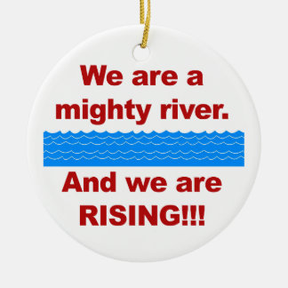 We Are a Mighty River and We Are Rising Ceramic Ornament