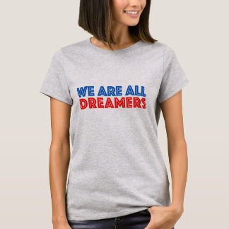 We are all Dreamers Immigration Politics T-Shirt