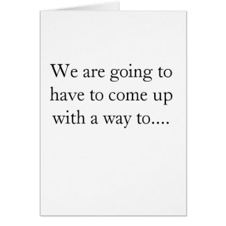 We are going to have to come up with a way to.... greeting card