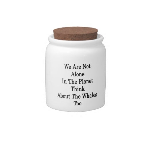 We Are Not Alone In The Planet Think About The Wha Candy Dish