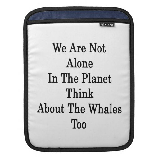We Are Not Alone In The Planet Think About The Wha Sleeve For iPads