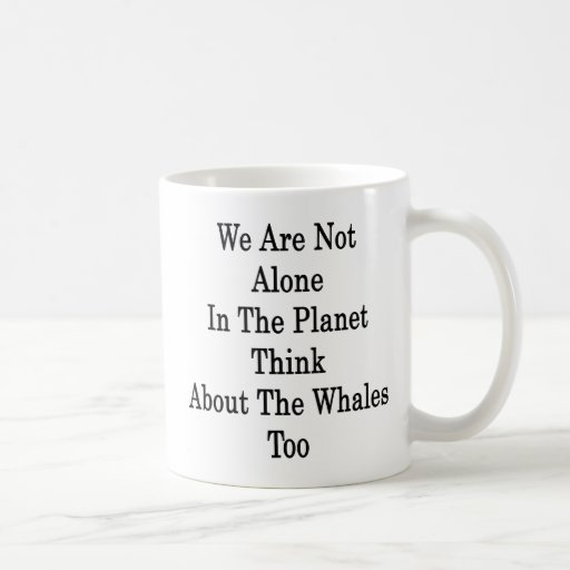 We Are Not Alone In The Planet Think About The Wha Mug