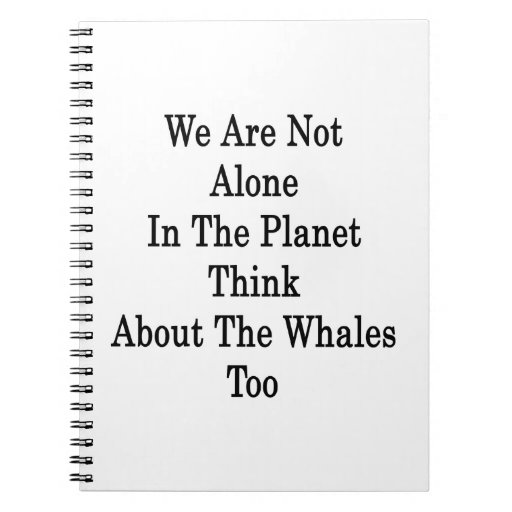We Are Not Alone In The Planet Think About The Wha Notebook