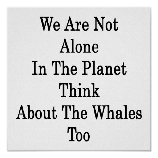 We Are Not Alone In The Planet Think About The Wha Poster