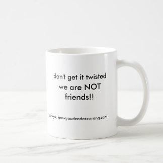 we are NOT friends!!, don't get it twisted, www... Coffee Mug