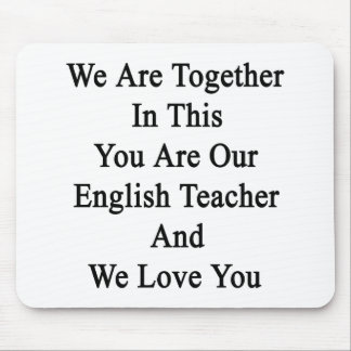 We Are Together In This You Are Our English Teache Mouse Pad
