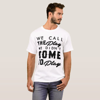 We Call The Play We Didn't Come To Play T-Shirt