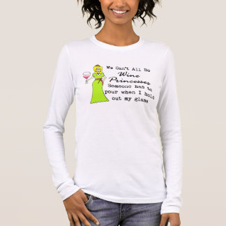 We Can't All Be Wine Princesses, Someone Has To... Long Sleeve T-Shirt