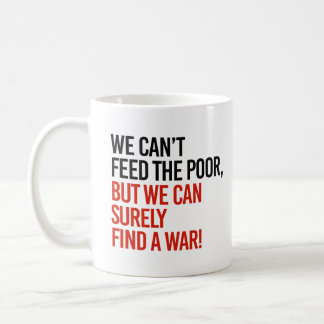 We can't feed the poor but we can find a war - coffee mug