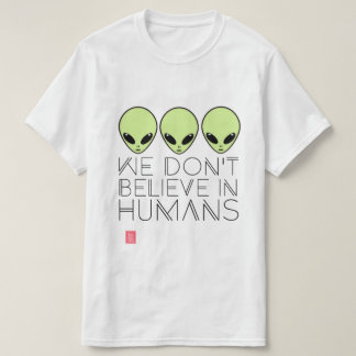 We Don't Believe in Humans T-Shirt