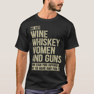 WE GOT WINE WHISKEY WOMEN AND GUNS T-Shirt